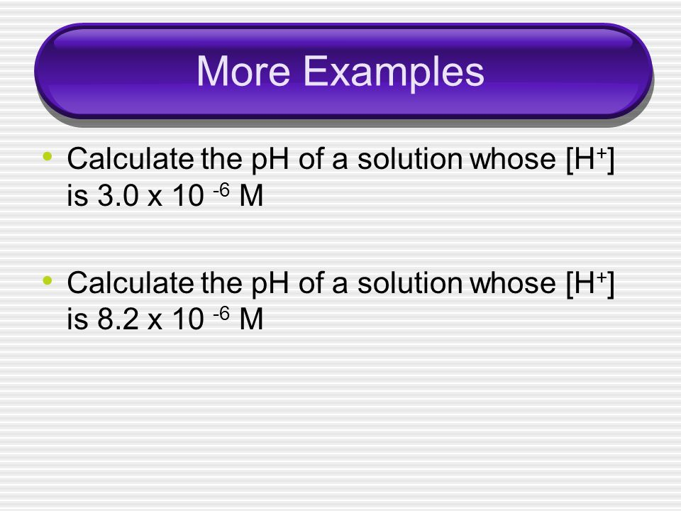 More Examples Calculate the pH of a solution whose [H+] is 3.0 x 10 -6 M.